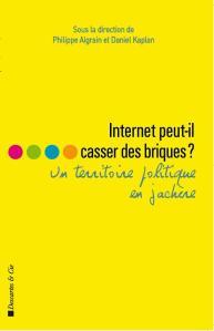 Internet peut-il casser des briques ? Un ouvrage dirigé par Philippe Aigrain et Daniel Kaplan.